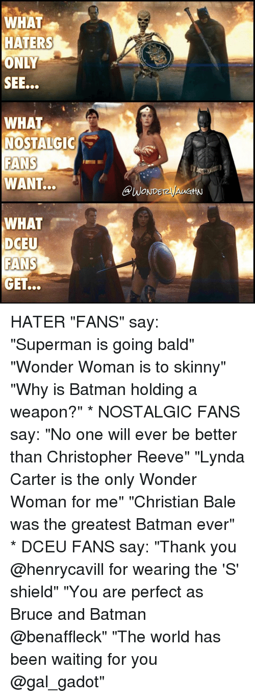 "Batman, Christopher Reeve, and Memes: WHAT  HATERS  ONLY  WHAT  NOSTALGIC  FANS  WANT...  WHAT  DCEU  FANS  GET.  OND HATER ""FANS"" say: ""Superman is going bald"" ""Wonder Woman is to skinny"" ""Why is Batman holding a weapon?"" * NOSTALGIC FANS say: ""No one will ever be better than Christopher Reeve"" ""Lynda Carter is the only Wonder Woman for me"" ""Christian Bale was the greatest Batman ever"" * DCEU FANS say: ""Thank you @henrycavill for wearing the 'S' shield"" ""You are perfect as Bruce and Batman @benaffleck"" ""The world has been waiting for you @gal_gadot"""