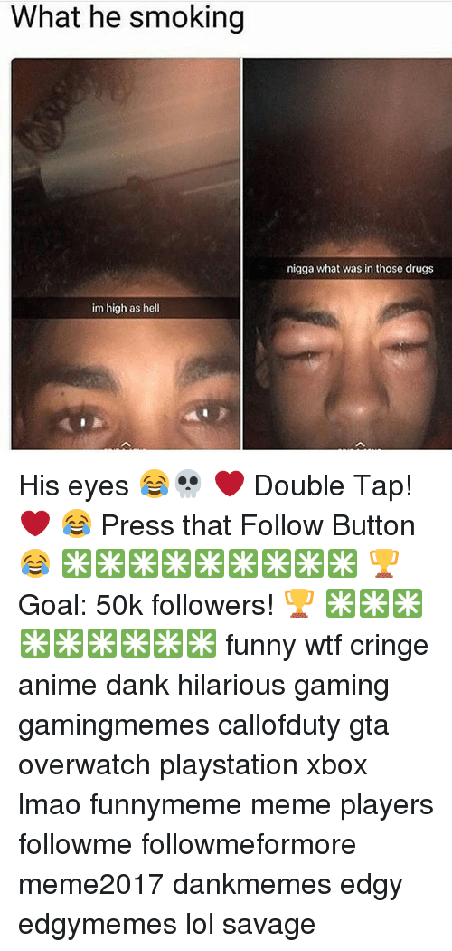 Anime, Dank, and Drugs: What he smoking  nigga what was in those drugs  im high as hell His eyes 😂💀 ❤ Double Tap! ❤ 😂 Press that Follow Button😂 ✳✳✳✳✳✳✳✳✳ 🏆Goal: 50k followers! 🏆 ✳✳✳✳✳✳✳✳✳ funny wtf cringe anime dank hilarious gaming gamingmemes callofduty gta overwatch playstation xbox lmao funnymeme meme players followme followmeformore meme2017 dankmemes edgy edgymemes lol savage