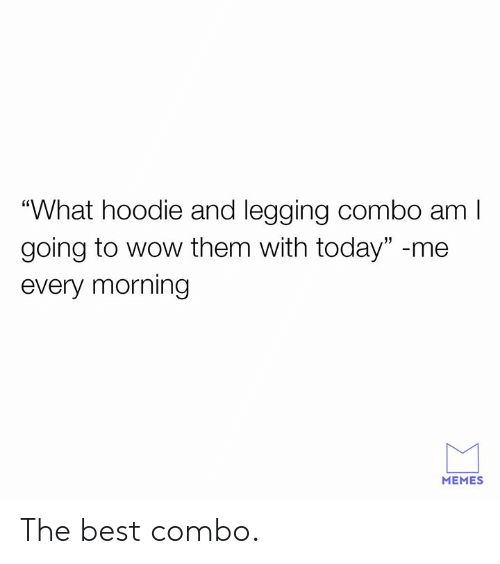 """Dank, Memes, and Wow: """"What hoodie and legging combo aml  going to wow them with today"""" -me  every morning  MEMES The best combo."""