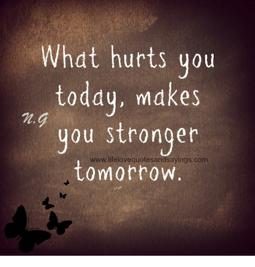 what hurts you today makes you stronger ayingscom tomorrow today