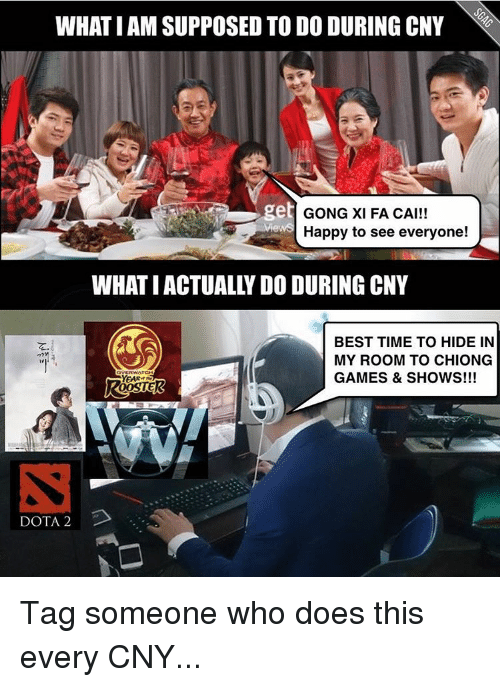 Memes, 🤖, and Dota: WHAT I AM SUPPOSED TO DO DURING CNY  get  GONG XI FA CAI!!  Happy to see everyone!  WHAT IACTUALLY DO DURING CNY  BEST TIME TO HIDE IN  MY ROOM TO CHIONG  GAMES & SHOWS!!!  YEAR  DOTA 2 Tag someone who does this every CNY...
