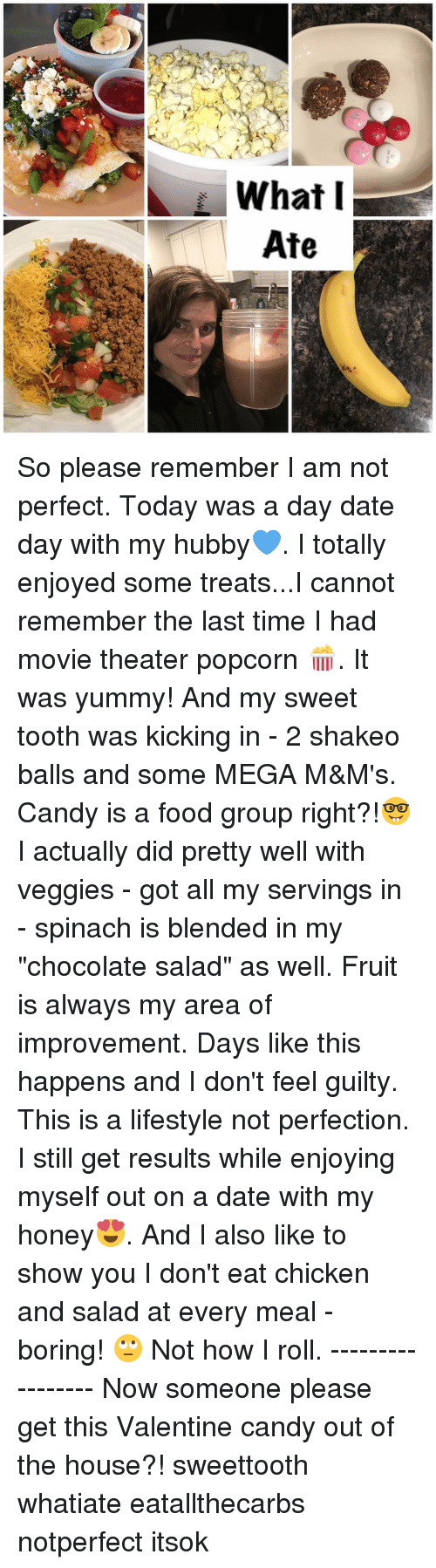 """Candy, Food, and Memes: What I  Ate So please remember I am not perfect. Today was a day date day with my hubby💙. I totally enjoyed some treats...I cannot remember the last time I had movie theater popcorn 🍿. It was yummy! And my sweet tooth was kicking in - 2 shakeo balls and some MEGA M&M's. Candy is a food group right?!🤓 I actually did pretty well with veggies - got all my servings in - spinach is blended in my """"chocolate salad"""" as well. Fruit is always my area of improvement. Days like this happens and I don't feel guilty. This is a lifestyle not perfection. I still get results while enjoying myself out on a date with my honey😍. And I also like to show you I don't eat chicken and salad at every meal - boring! 🙄 Not how I roll. ----------------- Now someone please get this Valentine candy out of the house?! sweettooth whatiate eatallthecarbs notperfect itsok"""