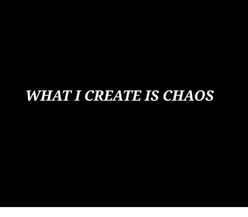 Create, What, and Chaos: WHAT I CREATE IS CHAOS