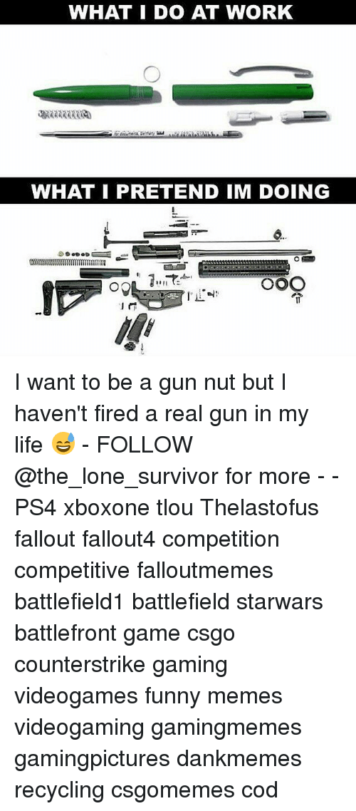 Funny, Life, and Memes: WHAT I DO AT WORK  WHAT I PRETEND IM DOING  个 I want to be a gun nut but I haven't fired a real gun in my life 😅 - FOLLOW @the_lone_survivor for more - - PS4 xboxone tlou Thelastofus fallout fallout4 competition competitive falloutmemes battlefield1 battlefield starwars battlefront game csgo counterstrike gaming videogames funny memes videogaming gamingmemes gamingpictures dankmemes recycling csgomemes cod