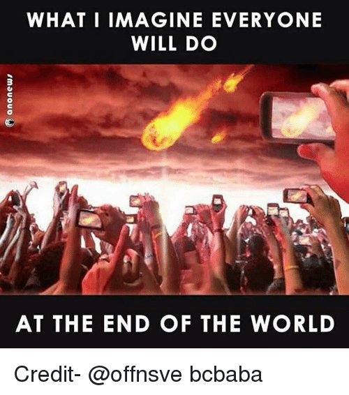 what i imagine everyone will do at the end of 12308789 what i imagine everyone will do at the end of the world credit