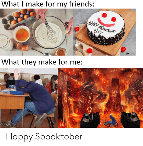 Friends, Happy, and Dank Memes: What I make for my friends:  DAY  What they make for me: Happy Spooktober