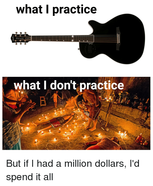 Reddit, All, and What: what I practice  what I don't practice But if I had a million dollars, I'd spend it all