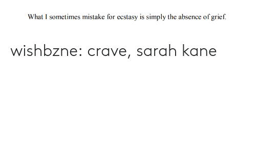 Target, Tumblr, and Blog: What I sometimes mistake for ecstasy is simply the absence of grief. wishbzne:  crave, sarah kane