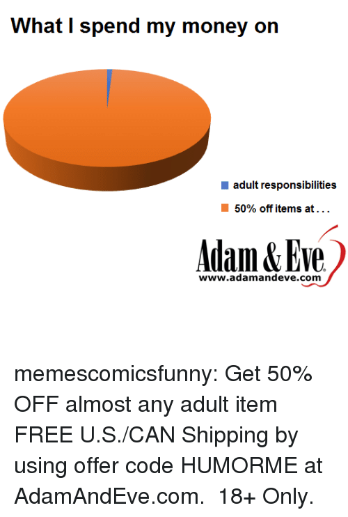 Money, Tumblr, and Blog: What I spend my money on  adult responsibilities  50% off items at . .  Adam&Eve  www.adamandeve.com memescomicsfunny:  Get 50% OFF almost any adult item  FREE U.S./CAN Shipping by using offer code HUMORME at AdamAndEve.com.  18+ Only.