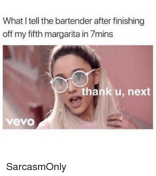 Funny, Memes, and Vevo: What I tell the bartender after finishing  off my fifth margarita in 7mins  thank u, next  vevo SarcasmOnly