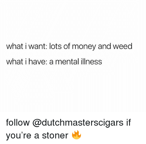 Money, Weed, and Marijuana: what i want: lots of money and weed  what i have: a mental illness follow @dutchmasterscigars if you're a stoner 🔥