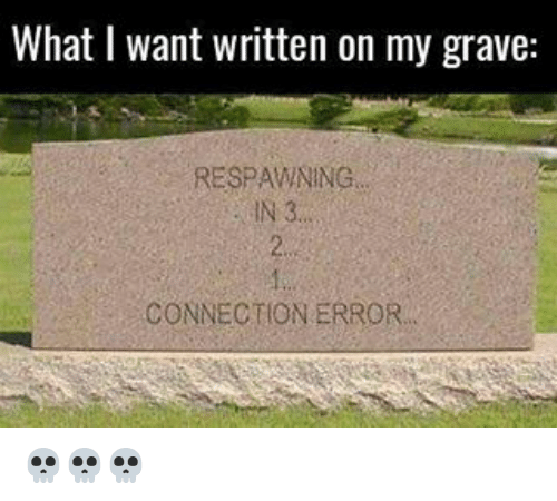 Memes, 🤖, and Graves: What I want written on my grave:  RESPAWNING  CONNECTION ERROR. 💀💀💀