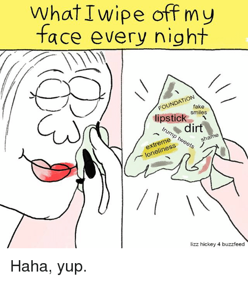 Memes, 🤖, and Shame: What I wipe off my  face every night  FOUNDATION  fake  smiles  lipstick  dirt  shame  extreme  lizz hickey 4 buzzfeed Haha, yup.