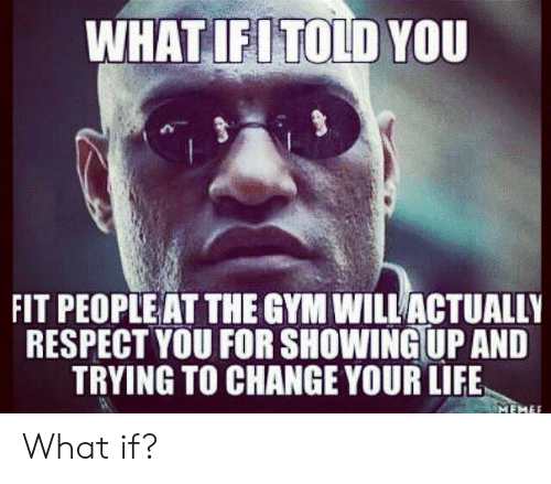 Gym, Life, and Respect: WHAT,İELTOLD YOU  FIT PEOPLE AT THE GYM WILLACTUALLY  RESPECT YOU FOR SHOWING UP AND  TRYING TO CHANGE YOUR LIFE What if?