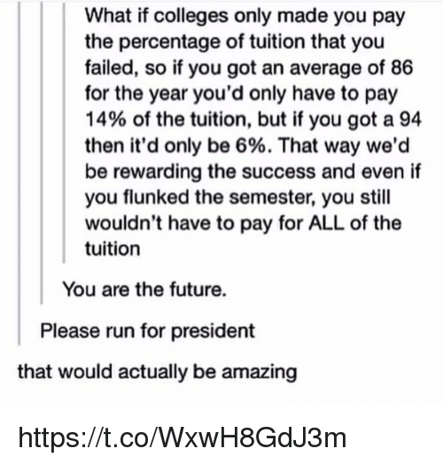 Future, Run, and Girl Memes: What if colleges only made you pay  the percentage of tuition that you  failed, so if you got an average of 86  for the year you'd only have to pay  14% of the tuition, but if you got a 94  then it'd only be 6%. That way we'd  be rewarding the success and even if  you flunked the semester, you still  wouldn't have to pay for ALL of the  tuition  You are the future.  Please run for president  that would actually be amazing https://t.co/WxwH8GdJ3m