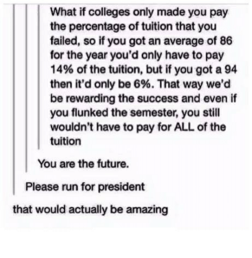 Future, Run, and Amazing: What if colleges only made you pay  the percentage of tuition that you  failed, so if you got an average of 86  for the year you'd only have to pay  14% of the tuition, but if you got a 94  then it'd only be 6%. That way we'd  be rewarding the success and even if  you flunked the semester, you still  wouldn't have to pay for ALL of the  tuition  You are the future.  Please run for president  that would actually be amazing