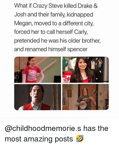 Crazy, Drake, and Drake & Josh: What if Crazy Steve killed Drake &  Josh and their family, kidnapped  Megan, moved to a different city  forced her to call herself Carly,  pretended he was his older brother,  and renamed himself spencer @childhoodmemorie.s has the most amazing posts 🤣