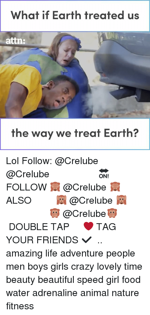 Beautiful, Crazy, and Food: What if Earth treated us  attn:  the way we treat Earth Lol Follow: @Crelube ⠀⠀⠀⠀ ⠀@Crelube ⠀⠀⠀⠀ ⠀⠀ ⠀⠀⠀⠀⠀ ⠀⠀🔛FOLLOW 🙈 @Crelube 🙈 ⠀⠀⠀⠀ ⠀⠀⠀⠀⠀⠀ALSO ⠀ 🙉 @Crelube 🙉 ⠀ ⠀⠀ ⠀ ⠀ ⠀ ⠀ ⠀ ⠀⠀⠀⠀⠀ 🙊 @Crelube🙊 ⠀⠀⠀⠀ ⠀ ⠀⠀⠀⠀ DOUBLE TAP ❤️ TAG YOUR FRIENDS ✔️ ⠀⠀⠀⠀ .. amazing life adventure people men boys girls crazy lovely time beauty beautiful speed girl food water adrenaline animal nature fitness