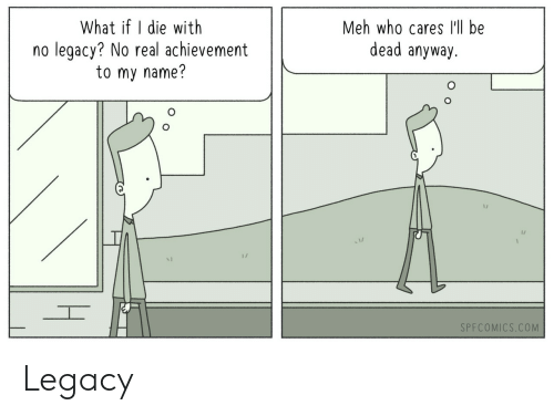 Meh, Legacy, and Com: What if I die with  no legacy? No real achievement  to my name?  Meh who cares lll be  dead anyway.  1/  1/  SPFCOMICS.COM Legacy