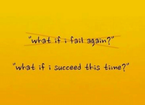 "Fail, Time, and What: what if i fail again?  ""what if i succeed this time?"""