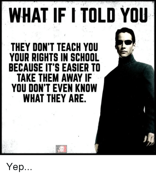 Memes, School, and 🤖: WHAT IF I TOLD YOU  THEY DON'T TEACH YOU  YOUR RIGHTS IN SCHOOL  BECAUSE IT'S EASIER TO  TAKE THEM AWAY IF  YOU DON'T EVEN KNOW  WHAT THEY ARE. Yep...