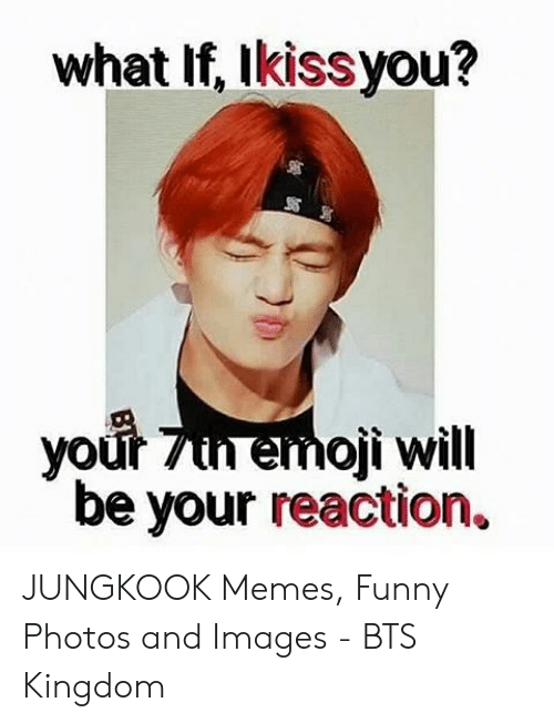 What If Ikissyou Your 7un Emoji Will Be Your Reaction Jungkook Memes Funny Photos And Images Bts Kingdom Emoji Meme On Me Me