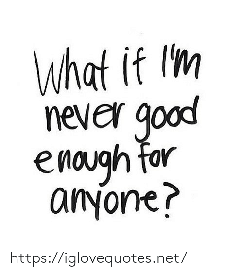 Good, Never, and Net: What if Im  never good  enaugh far  anyone? https://iglovequotes.net/
