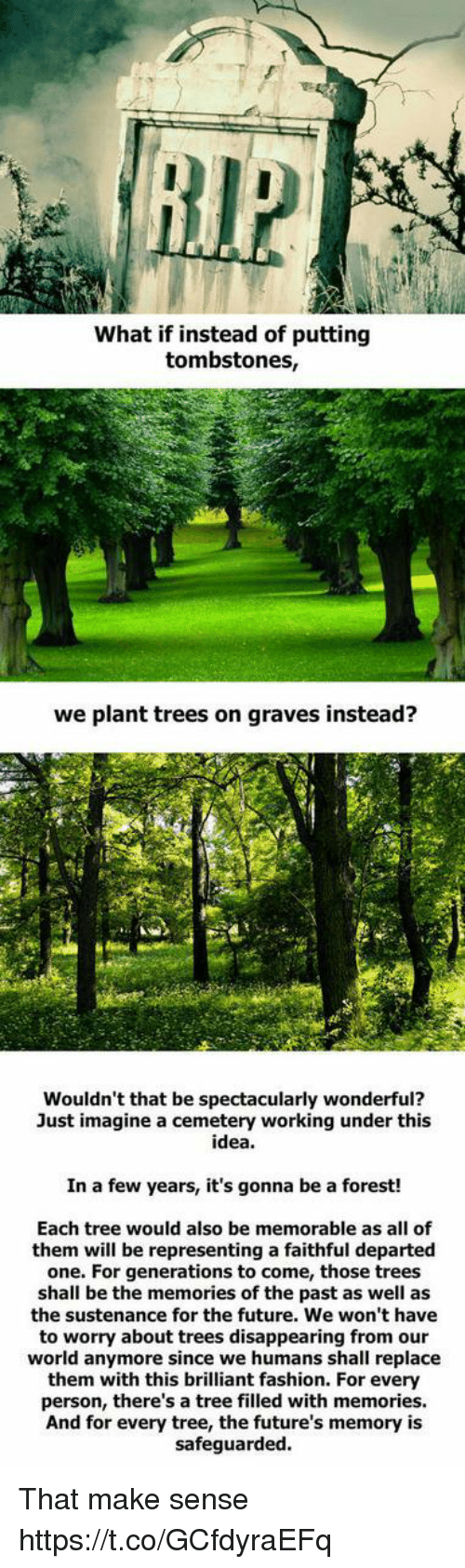 Fashion, Future, and Memes: What if instead of putting  tombstones,  we plant trees on graves instead?  Wouldn't that be spectacularly wonderful?  Just imagine a cemetery working under this  idea.  In a few years, it's gonna be a forest!  Each tree would also be memorable as all of  them will be representing a faithful departed  one. For generations to come, those trees  shall be the memories of the past as well as  the sustenance for the future. We won't have  to worry about trees disappearing from our  world anymore since we humans shall replace  them with this brilliant fashion. For every  person, there's a tree filled with memories.  And for every tree, the future's memory is  safeguarded That make sense https://t.co/GCfdyraEFq