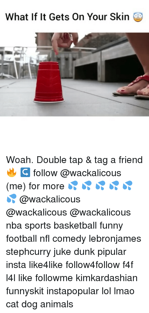 Anime, Basketball, and Dunk: What If It Gets On Your Skin Woah. Double tap & tag a friend 🔥 ↪ follow @wackalicous (me) for more 💦 💦 💦 💦 💦 💦 @wackalicous @wackalicous @wackalicous nba sports basketball funny football nfl comedy lebronjames stephcurry juke dunk pipular insta like4like follow4follow f4f l4l like followme kimkardashian funnyskit instapopular lol lmao cat dog animals