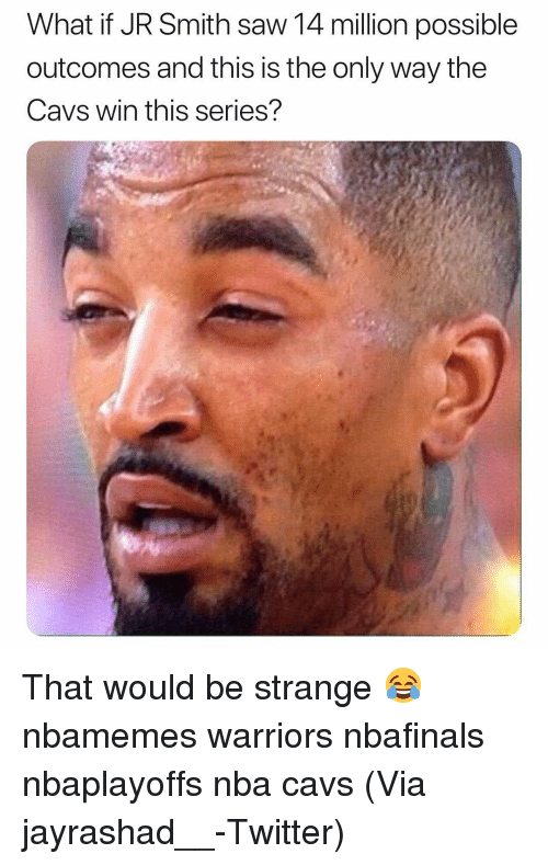 Basketball, Cavs, and J.R. Smith: What if JR Smith saw 14 million possible  outcomes and this is the only way the  Cavs win this series? That would be strange 😂 nbamemes warriors nbafinals nbaplayoffs nba cavs (Via jayrashad__-Twitter)