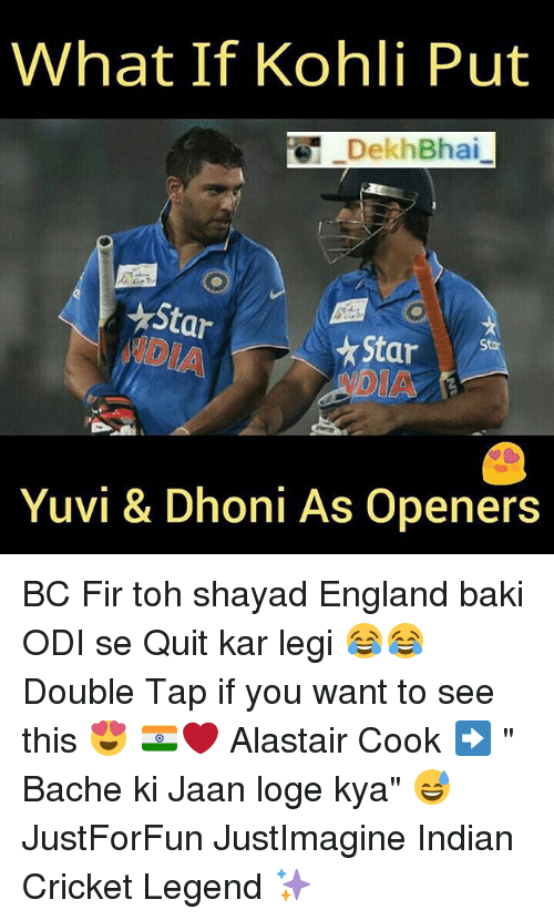 "England, Cricket, and Dekh Bhai: What If Kohli Put  DekhBhai  Star  Star  Yuvi & Dhoni As Openers BC Fir toh shayad England baki ODI se Quit kar legi 😂😂 Double Tap if you want to see this 😍 🇮🇳❤️ Alastair Cook ➡️ "" Bache ki Jaan loge kya"" 😅 JustForFun JustImagine Indian Cricket Legend ✨"