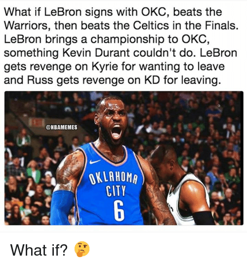 Finals, Kevin Durant, and Nba: What if LeBron signs with OKC, beats the  Warriors, then beats the Celtics in the Finals.  LeBron brings a championship to OKC,  something Kevin Durant couldn't do. LeBron  gets revenge on Kyrie for wanting to leave  and Russ gets revenge on KD for leaving  @NBAMEMES  OKLAHOM  CITY What if? 🤔