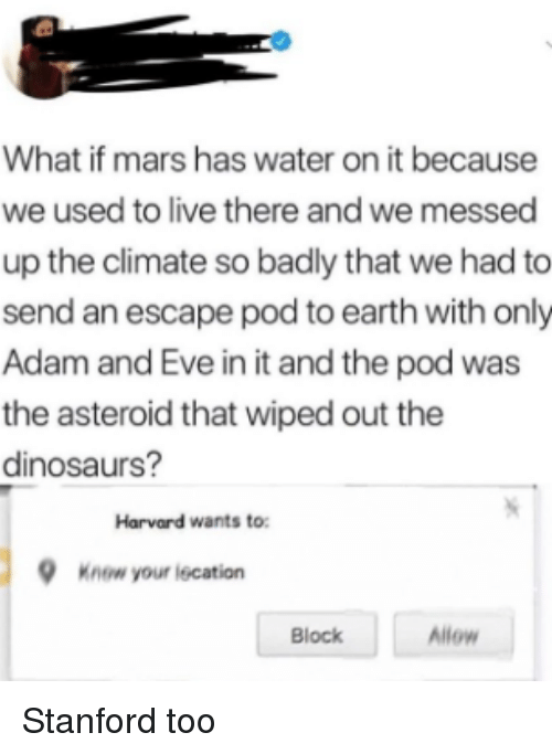Adam and Eve, Dinosaurs, and Earth: What if mars has water on it because  we used to live there and we messed  up the climate so badly that we had to  send an escape pod to earth with only  Adam and Eve in it and the pod was  the asteroid that wiped out the  dinosaurs?  Harvard wants to  Know your iecation  Block  Allow Stanford too