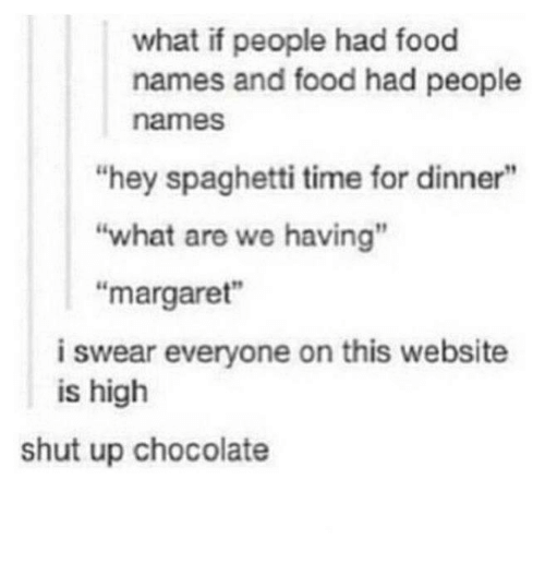 """Food, Shut Up, and Chocolate: what if people had food  names and food had people  names  """"hey spaghetti time for dinner""""  """"what are we having""""  """"margaret""""  i swear everyone on this website  is high  shut up chocolate"""