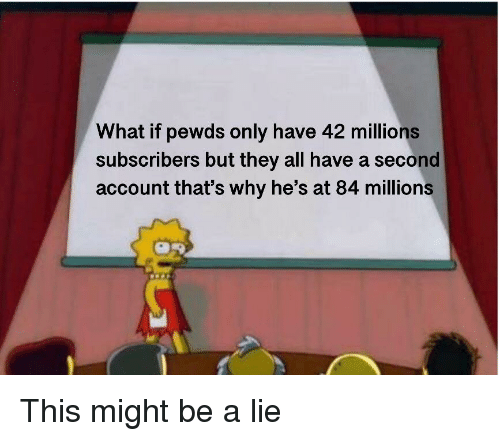 This Might Be A, Account, and Why: What if pewds only have 42 millions  subscribers but they all have a second  account that's why he's at 84 millions