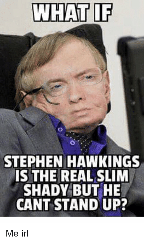 WHAT IF STEPHEN HAWKINGS IS THE REAL SLIM SHADY BUT HE CANT STAND UP