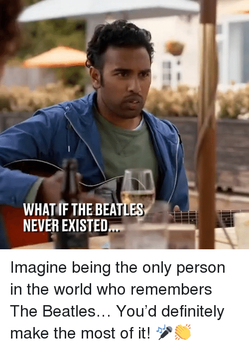 Dank, Definitely, and The Beatles: WHAT IF THE BEATLES  NEVER EXISTED Imagine being the only person in the world who remembers The Beatles… You'd definitely make the most of it! 🎤👏