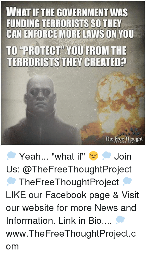"""Facebook, Memes, and News: WHAT IF THE GOVERNMENT WAS  FUNDING TERRORISTS SO THEY  CAN ENFORCE MORE LAWS ON YOU  TO PROTECT YOU FROM THE  TERRORISTS THEY CREATED?  The Free Thought 💭 Yeah... """"what if"""" 😒 💭 Join Us: @TheFreeThoughtProject 💭 TheFreeThoughtProject 💭 LIKE our Facebook page & Visit our website for more News and Information. Link in Bio.... 💭 www.TheFreeThoughtProject.com"""