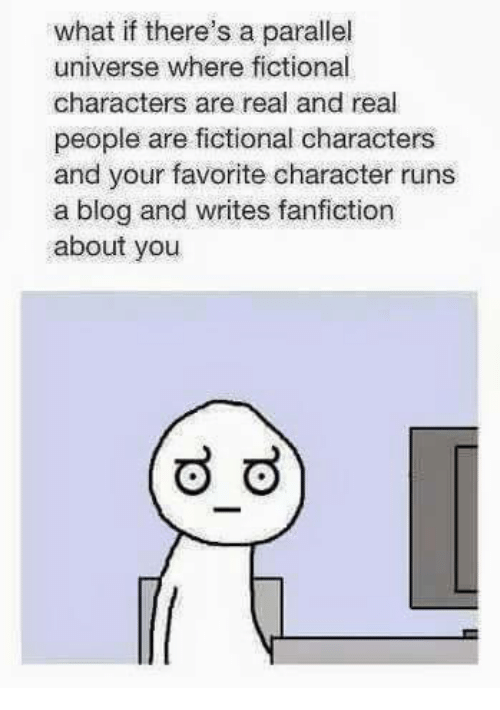 Fanfiction, Memes, and Run: what if there's a parallel  universe where fictional  characters are real and real  people are fictional characters  and your favorite character runs  a blog and writes fanfiction  about you