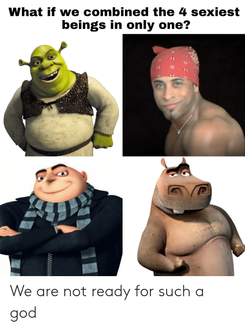 God, Only One, and One: What if we combined the 4 sexiest  beings in only one? We are not ready for such a god