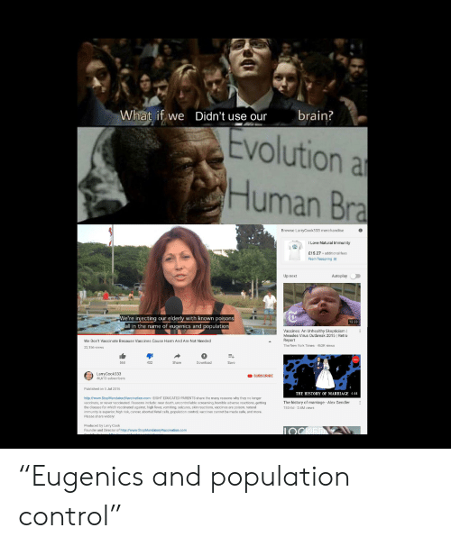 """Love, Marriage, and New York: What if we  Didn't use our  brain?  Evolution a  Human Bra  Browse LarryCook333 merchandise  I Love Natural Immunity  £15.27 +additional fees  From Teespring  Up next  Autoplay  We're iniecting our elderly with known poisons  all in the name of eugenics and population  12:23  Vaccines: An Unhealthy Skepticism  Measles Virus Outbreak 2015 I Retro  Report  The New York Times 462K views  We Don't Vaccinate Because Vaccines Cause Harm And Are Not Needed  22,156 views  568  432  Share  Download  Save  LarryCook333  46,613 subscribers  O SUBSCRIBE  Published on 5 Jul 2016  THE HISTORY OF MARRIAGE 4:44  http://www. StopMandatoryVaccination.com EIGHT EDUCATED PARENTS share the many reasons why they no longer  vaccinate, or never vaccinated. Reasons include: near death, uncontrolläble screaming, horrible adverse reactions, getting  the disease for which vaccinated against, high fever, vomiting, seizures, skin reactions, vaccines are poison, natural  immunity is superior, high risk, cancer, aborted fetal cells, population control, vaccines cannot be made safe, and more  Please share widely!  The history of marriage Alex Gendler  TED-Ed 2.4M views  Produced by Larry Cook  Founder and Director of http://www.StopMandatoryVaccination.com """"Eugenics and population control"""""""