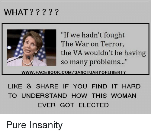 """Insanity, How, and Got: WHAT?????  """"If we hadn't fought  The War on Terror  the VA wouldn't be having  so many problem...""""  www.FACEB0OK.COM/SANCTUARYOFLIBERTY  LIKE & SHARE IF YOU FIND IT HARD  TO UNDERSTAND HOW THIS WOMAN  EVER GOT ELECTED Pure Insanity"""
