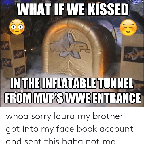 Sorry, World Wrestling Entertainment, and Book: WHAT IF WE KISSED  IN THE INFLATABLE TUNNEL  FROM MVP'S WWE ENTRANCE whoa sorry laura my brother got into my face book account and sent this haha not me