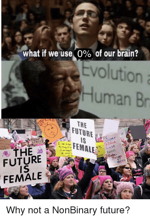 Future, Brain, and Evolution: what if we use, 0% of our brain?  Evolution a  Human Br  THE  FUTURE  NTRUMP IS  A FASCIST  FUTURE  iS  FEMALE