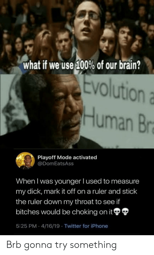 Iphone, Reddit, and Twitter: what if we use 100% of our brain?  Ev  olution a  uman Br  Playoff Mode activated  @DomEatsAss  When I was younger l used to measure  my dick, mark it off on a ruler and stick  the ruler down my throat to see if  bitches would be choking on it  5:25 PM 4/16/19 Twitter for iPhone Brb gonna try something