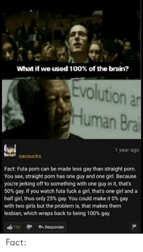 Anaconda, Girls, and Brain: What if we used 100% of the brain?  evolution a  Human Bra  1 year ago  saosucks  Fact: Futa porn can be made less gay than straight porn.  You see, straight porn has one guy and one girl. Because  you're jerking off to something with one guy in it, that's  50% gay. If you watch futa fuck a girl, that's one girl and a  half girl, thus only 25% gay. You could make it 0% gay  with two girls but the problem is, that makes them  lesbian, which wraps back to being 100% gay.  192Responder Fact: