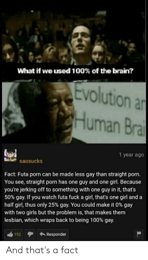 Anaconda, Girls, and Brain: What if we used 100% of the brain?  evolution a  Human Bra  1 year ago  saosucks  Fact: Futa porn can be made less gay than straight porn.  You see, straight porn has one guy and one girl. Because  you're jerking off to something with one guy in it, that's  50% gay. If you watch futa fuck a girl, that's one girl and a  half girl, thus only 25% gay. You could make it 0% gay  with two girls but the problem is, that makes them  lesbian, which wraps back to being 100% gay.  192Responder And that's a fact