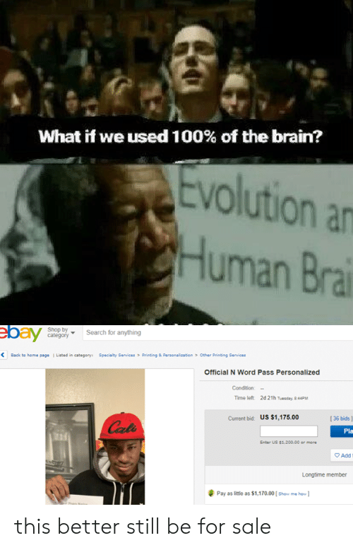 Anaconda, Bailey Jay, and Reddit: What if we used 100% of the brain?  Evolution an  uman Bra  Shop by  Search for anything  bay  Printing & personalizat en  Other Printing Senic es  l Lated  category:  Specialty Services  く  Back to hem·sage  Official N Word Pass Personalized  Time left  2d 21h Tuesday, 8 44PM  Current bid: US $1,175.00  I36 bids ]  Pla  2ud  Enber US $1.200.00 er more  Add  Longtime member  Pay as little as $1,170.00 [ Shoe me ho] this better still be for sale