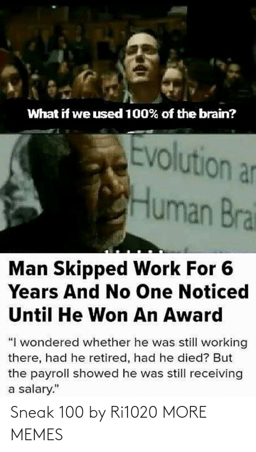 "Dank, Memes, and Target: What if we used 100% of the brain?  Evolution an  Human Brai  Man Skipped Work For 6  Years And No One Noticed  Until He Won An Award  ""I wondered whether he was still working  there, had he retired, had he died? But  the payroll showed he was still receiving  a salary."" Sneak 100 by Ri1020 MORE MEMES"