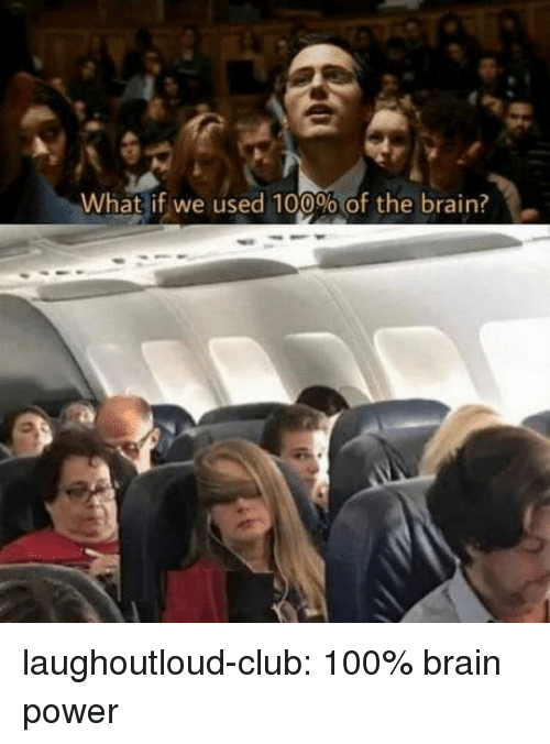 Anaconda, Club, and Tumblr: What if we used 100%of the brain? laughoutloud-club:  100% brain power